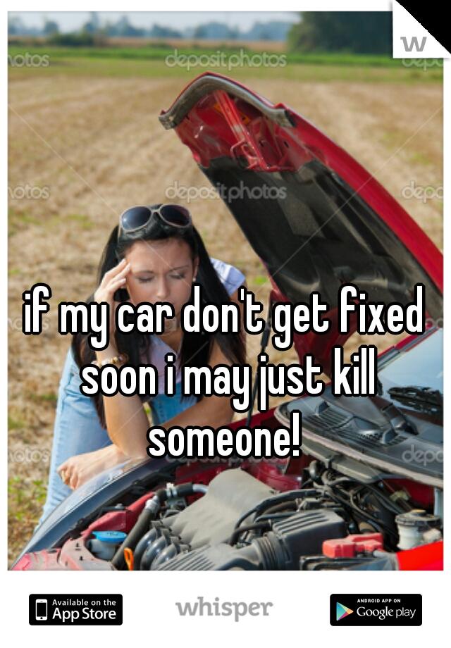 if my car don't get fixed soon i may just kill someone!