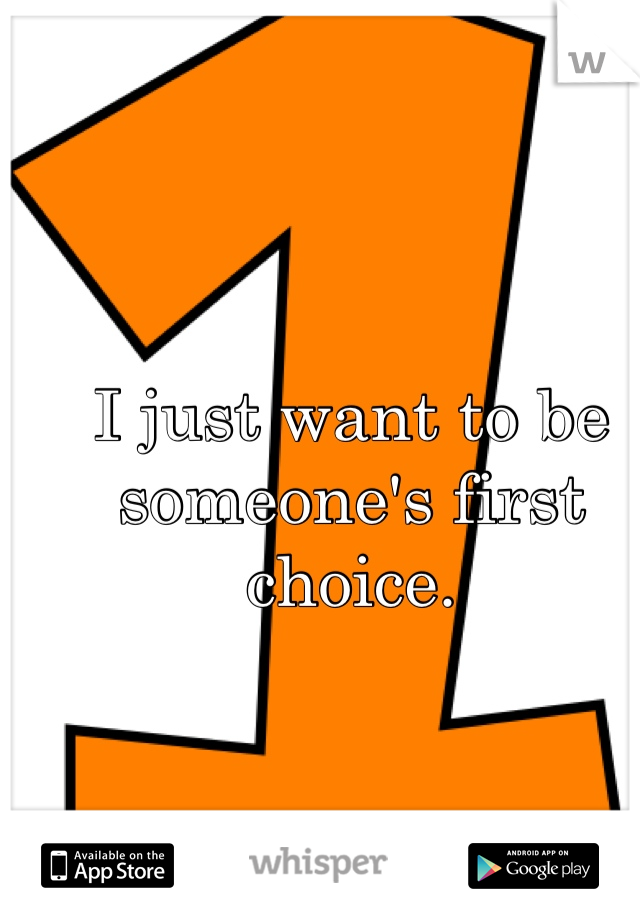 I just want to be someone's first choice.