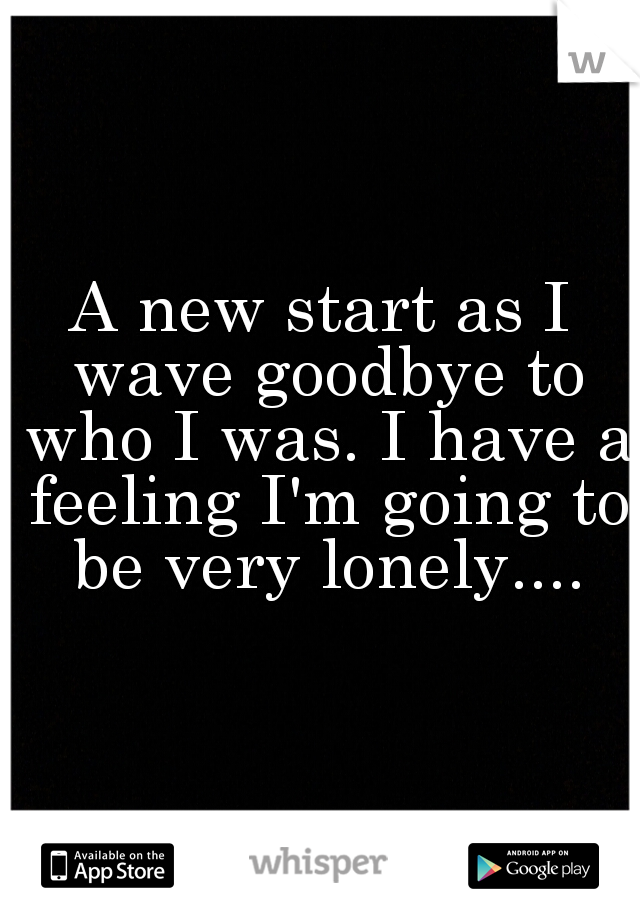 A new start as I wave goodbye to who I was. I have a feeling I'm going to be very lonely....