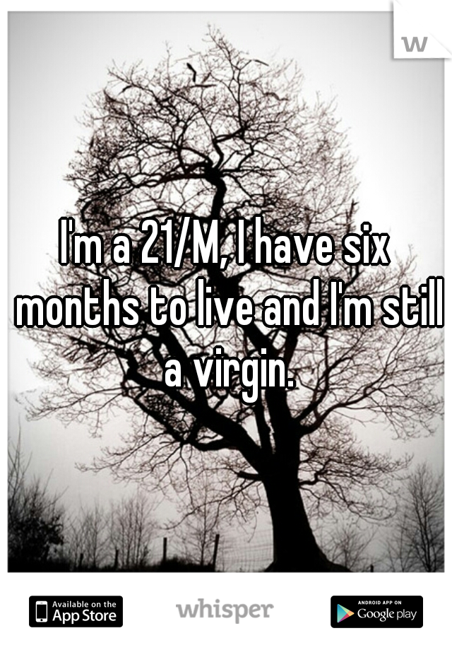 I'm a 21/M, I have six months to live and I'm still a virgin.