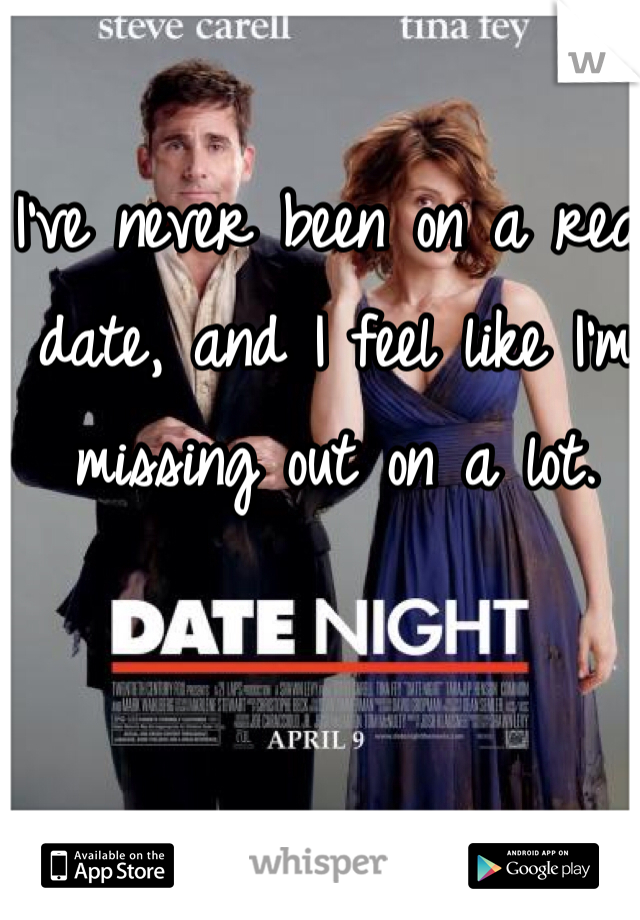 I've never been on a real date, and I feel like I'm missing out on a lot.