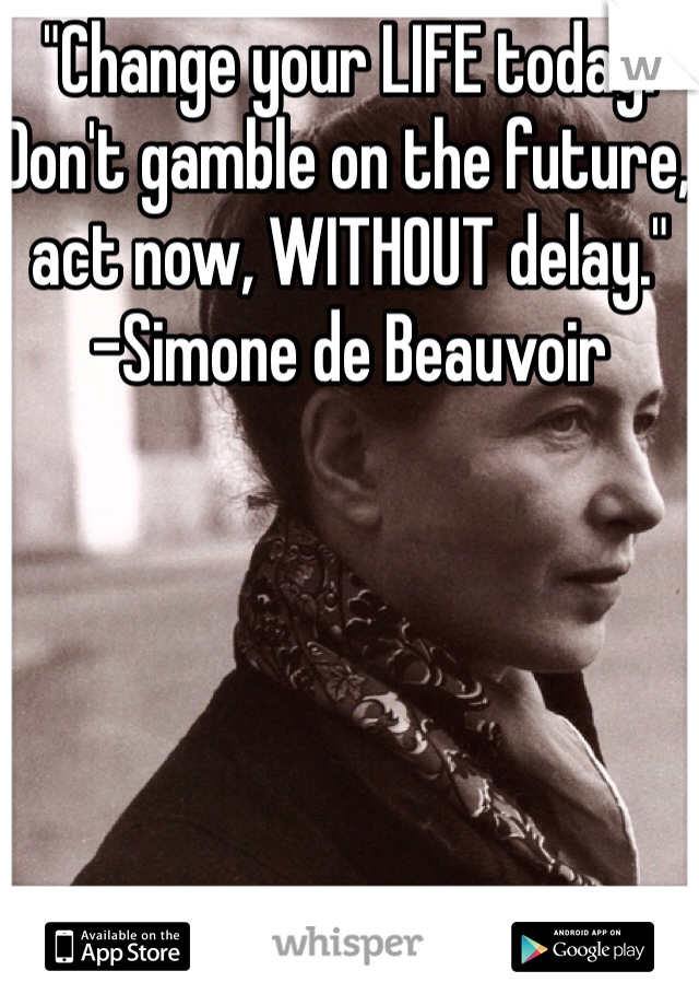 """Change your LIFE today. Don't gamble on the future, act now, WITHOUT delay."" -Simone de Beauvoir"