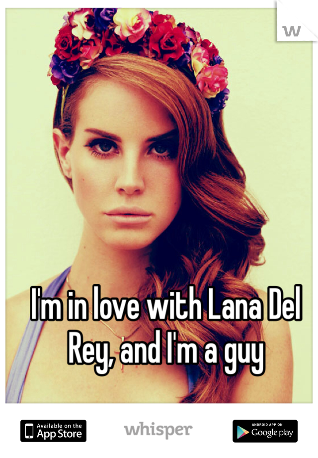 I'm in love with Lana Del Rey, and I'm a guy