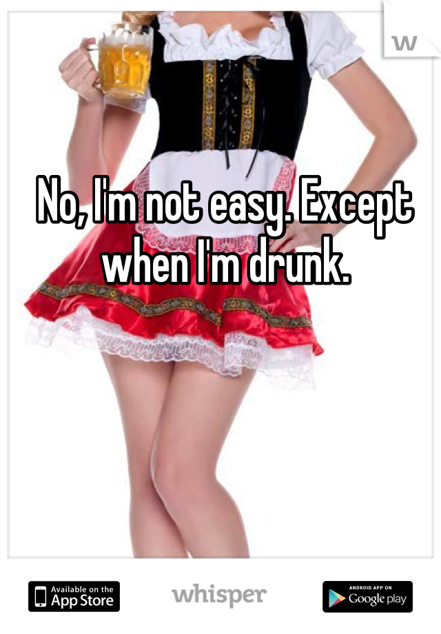 No, I'm not easy. Except when I'm drunk.