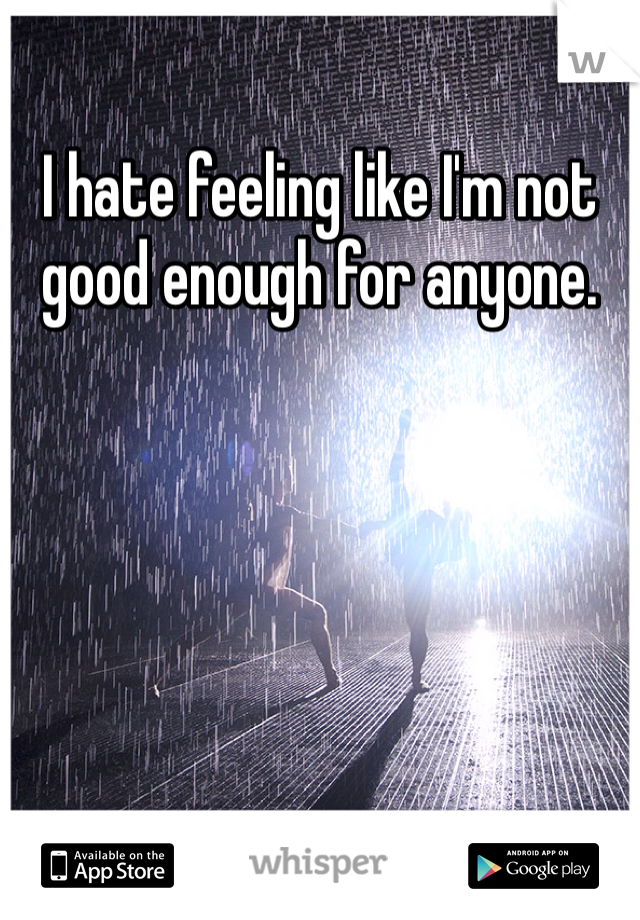 I hate feeling like I'm not good enough for anyone.