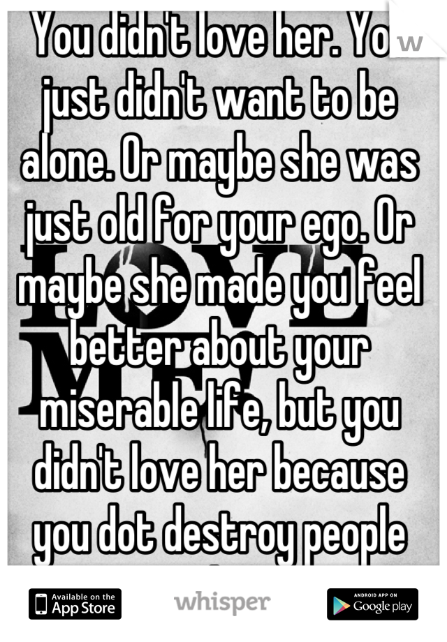 You didn't love her. You just didn't want to be alone. Or maybe she was just old for your ego. Or maybe she made you feel better about your miserable life, but you didn't love her because you dot destroy people you love..