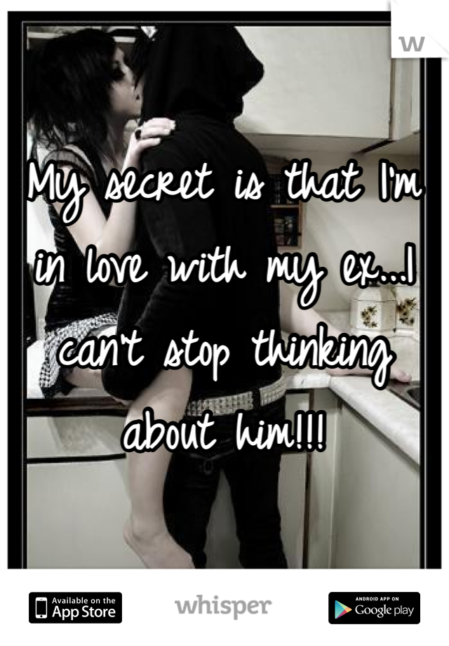 My secret is that I'm in love with my ex...I can't stop thinking about him!!!