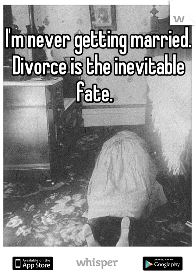 I'm never getting married. Divorce is the inevitable fate.