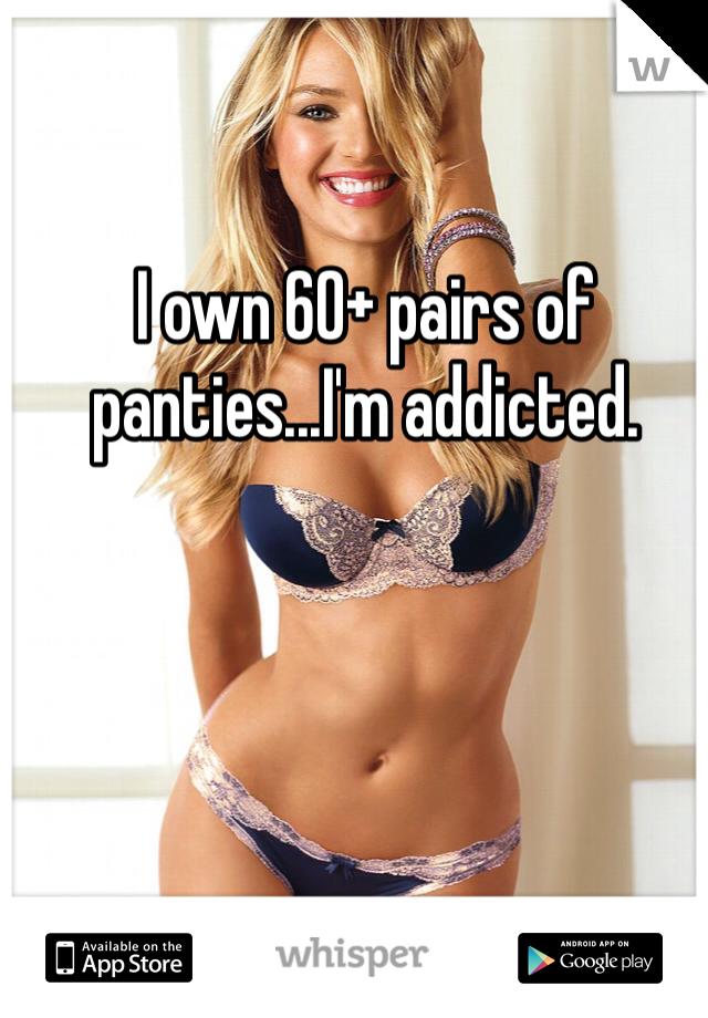 I own 60+ pairs of panties...I'm addicted.