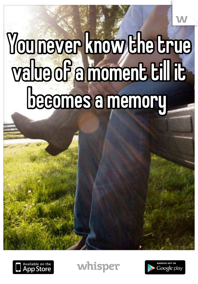 You never know the true value of a moment till it becomes a memory