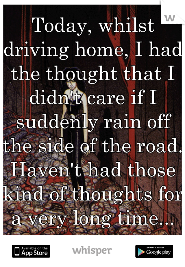 Today, whilst driving home, I had the thought that I didn't care if I suddenly rain off the side of the road. Haven't had those kind of thoughts for a very long time...