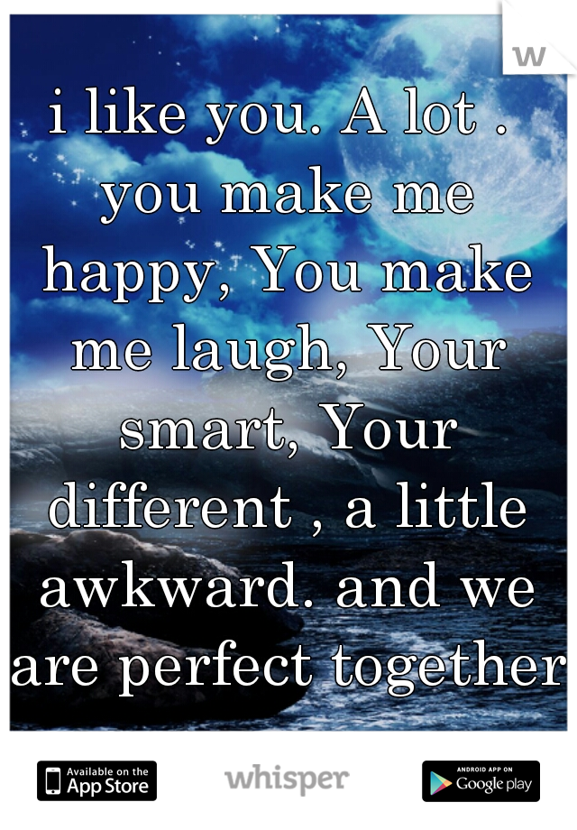 i like you. A lot . you make me happy, You make me laugh, Your smart, Your different , a little awkward. and we are perfect together