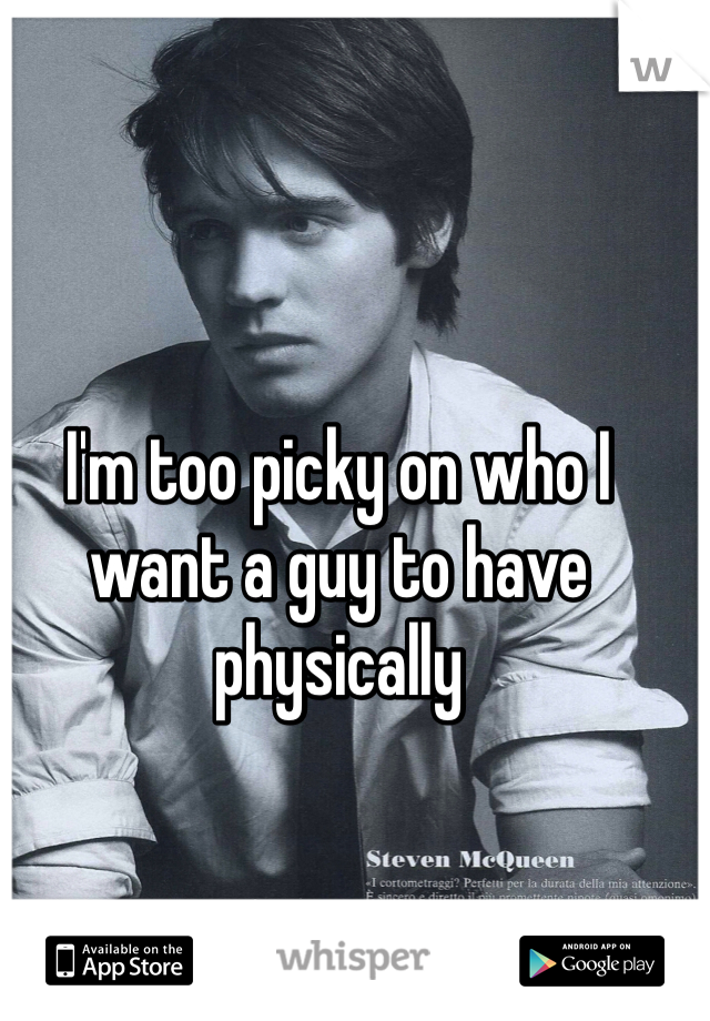 I'm too picky on who I want a guy to have physically