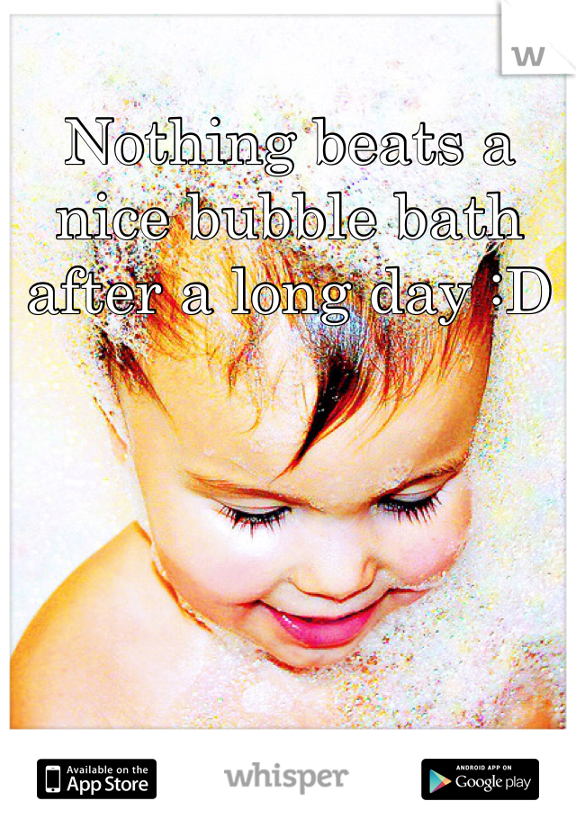Nothing beats a nice bubble bath after a long day :D