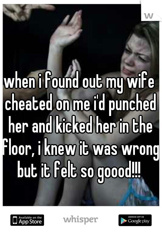 when i found out my wife cheated on me i'd punched her and kicked her in the floor, i knew it was wrong but it felt so goood!!!