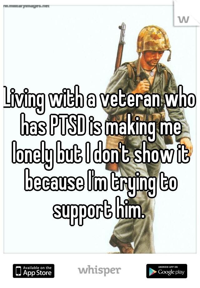 Living with a veteran who has PTSD is making me lonely but I don't show it because I'm trying to support him.