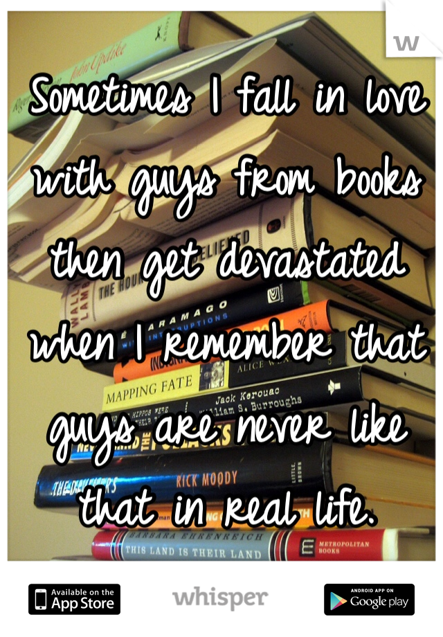 Sometimes I fall in love with guys from books then get devastated when I remember that guys are never like that in real life.