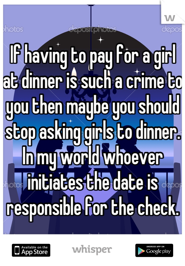 If having to pay for a girl at dinner is such a crime to you then maybe you should stop asking girls to dinner. In my world whoever initiates the date is responsible for the check.