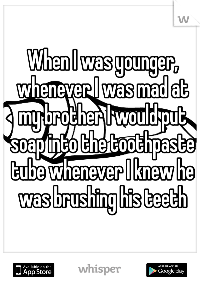When I was younger, whenever I was mad at my brother I would put soap into the toothpaste tube whenever I knew he was brushing his teeth