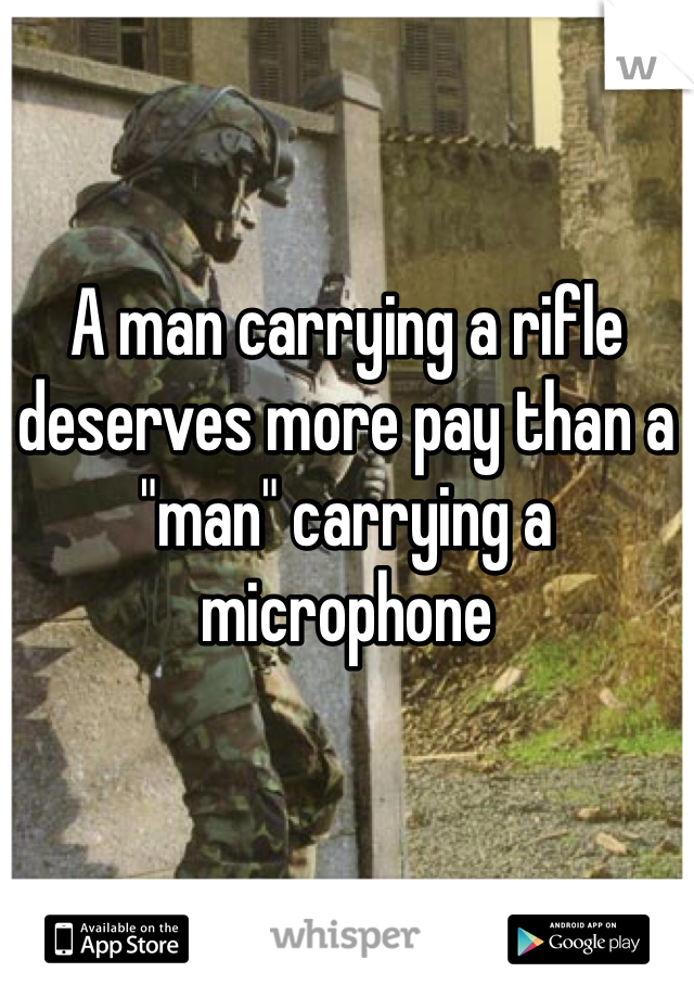 """A man carrying a rifle deserves more pay than a """"man"""" carrying a microphone"""
