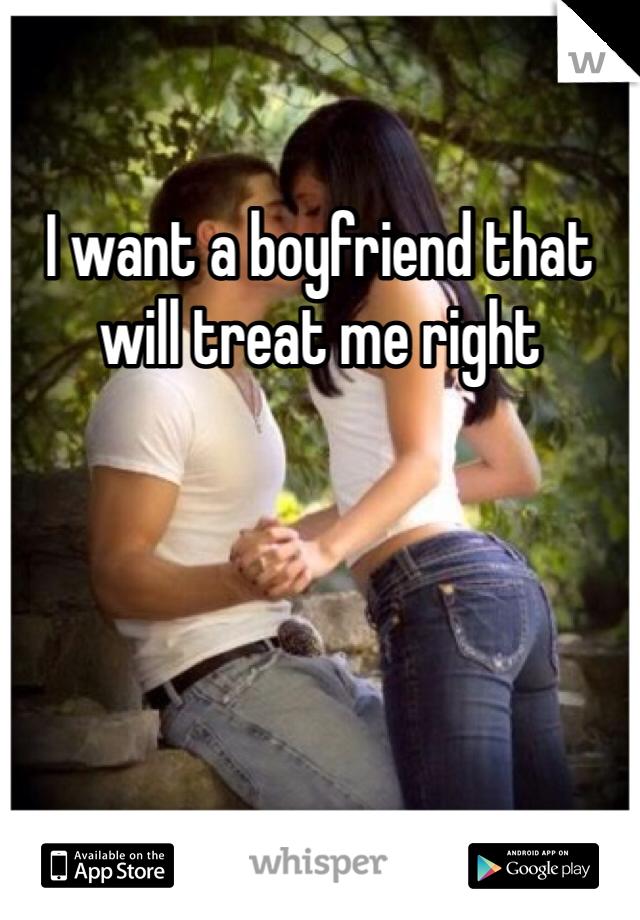 I want a boyfriend that will treat me right