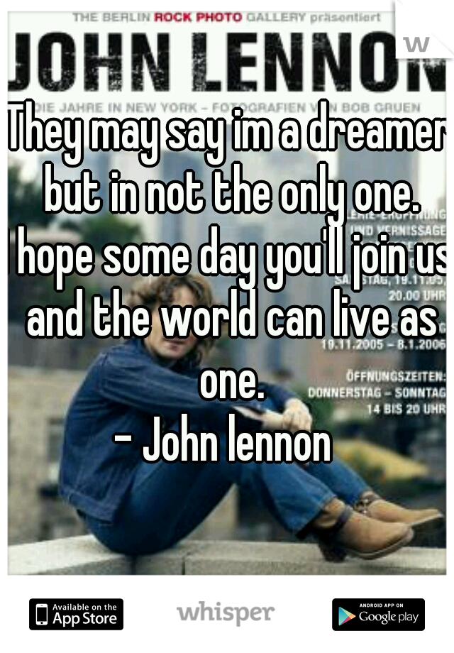 They may say im a dreamer but in not the only one. I hope some day you'll join us and the world can live as one. - John lennon