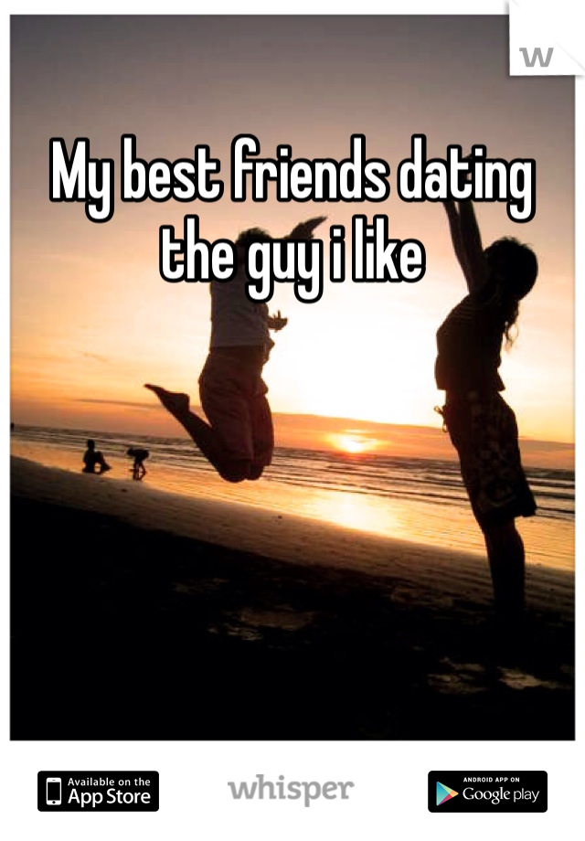 My best friends dating the guy i like