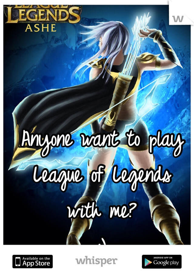 Anyone want to play League of Legends with me? :)
