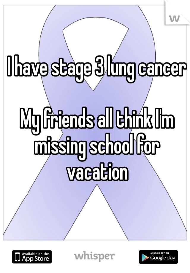 I have stage 3 lung cancer  My friends all think I'm missing school for vacation