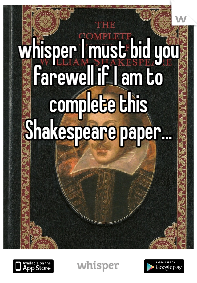 whisper I must bid you farewell if I am to complete this Shakespeare paper...