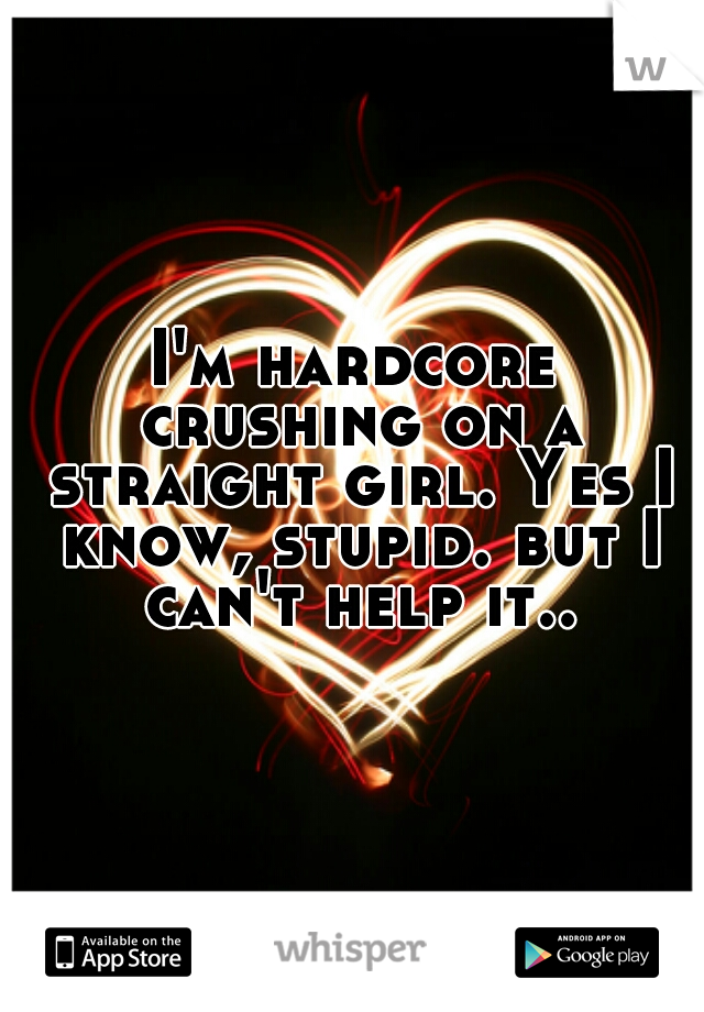 I'm hardcore crushing on a straight girl. Yes I know, stupid. but I can't help it..