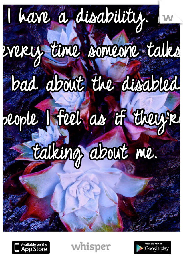 I have a disability. And every time someone talks bad about the disabled people I feel as if they're talking about me.