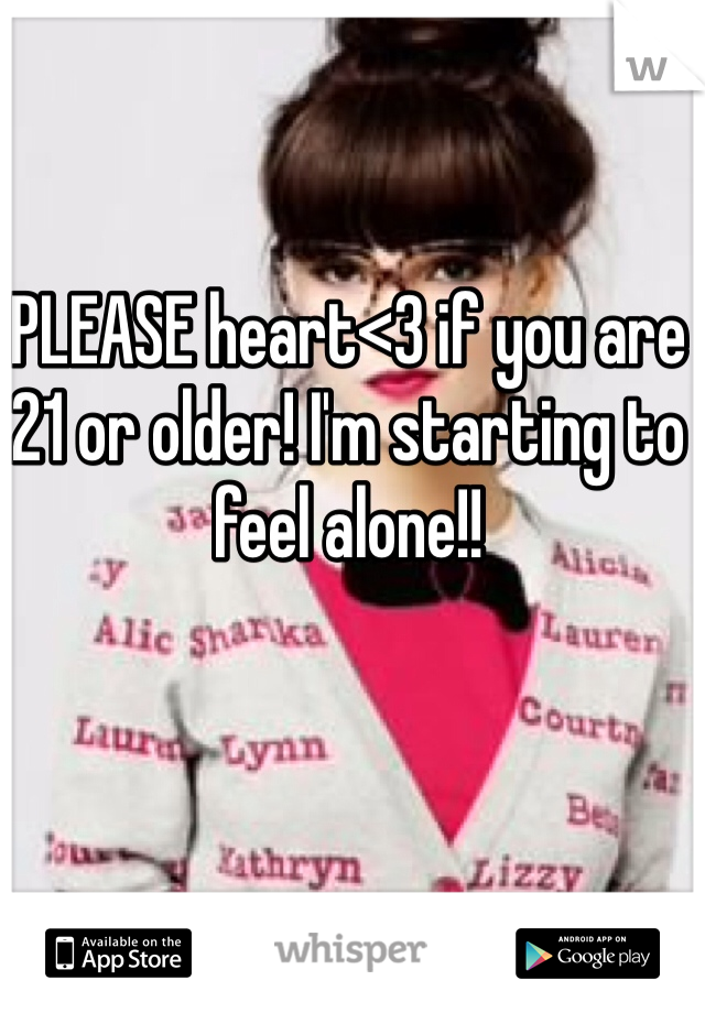 PLEASE heart<3 if you are 21 or older! I'm starting to feel alone!!
