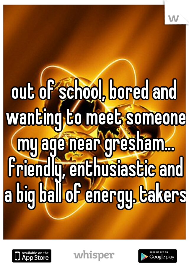 out of school, bored and wanting to meet someone my age near gresham... friendly, enthusiastic and a big ball of energy. takers?