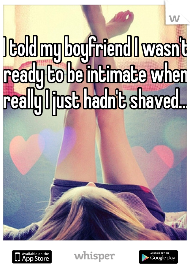 I told my boyfriend I wasn't ready to be intimate when really I just hadn't shaved...