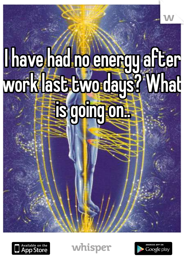 I have had no energy after work last two days? What is going on..