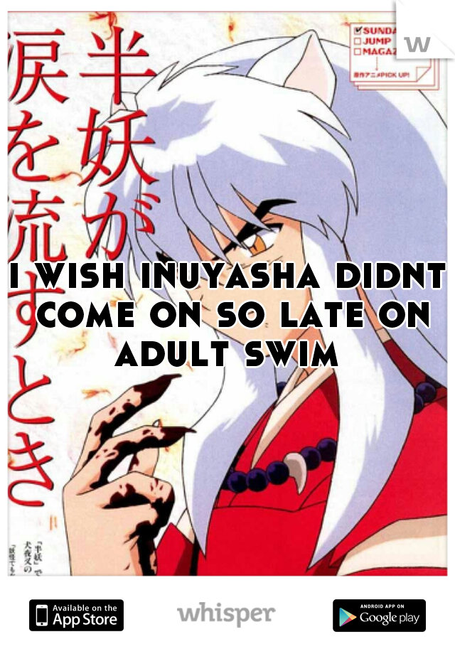 i wish inuyasha didnt come on so late on adult swim