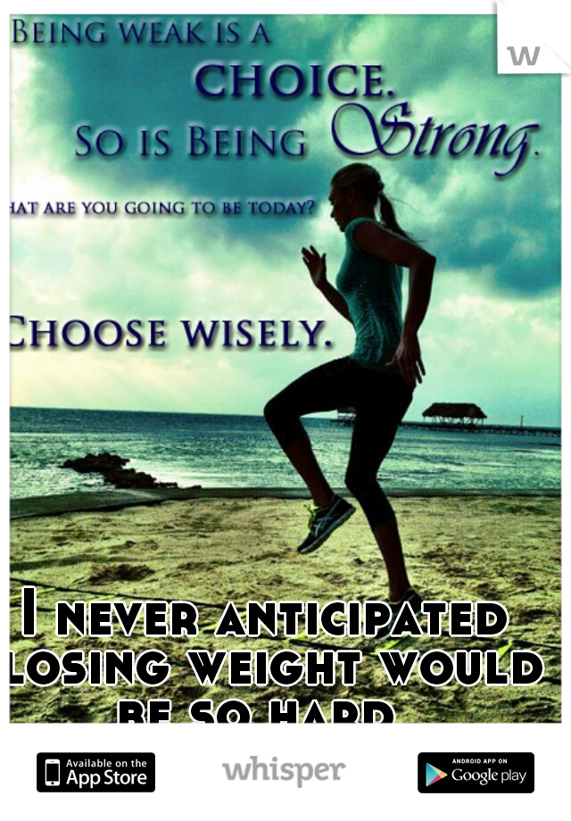I never anticipated losing weight would be so hard