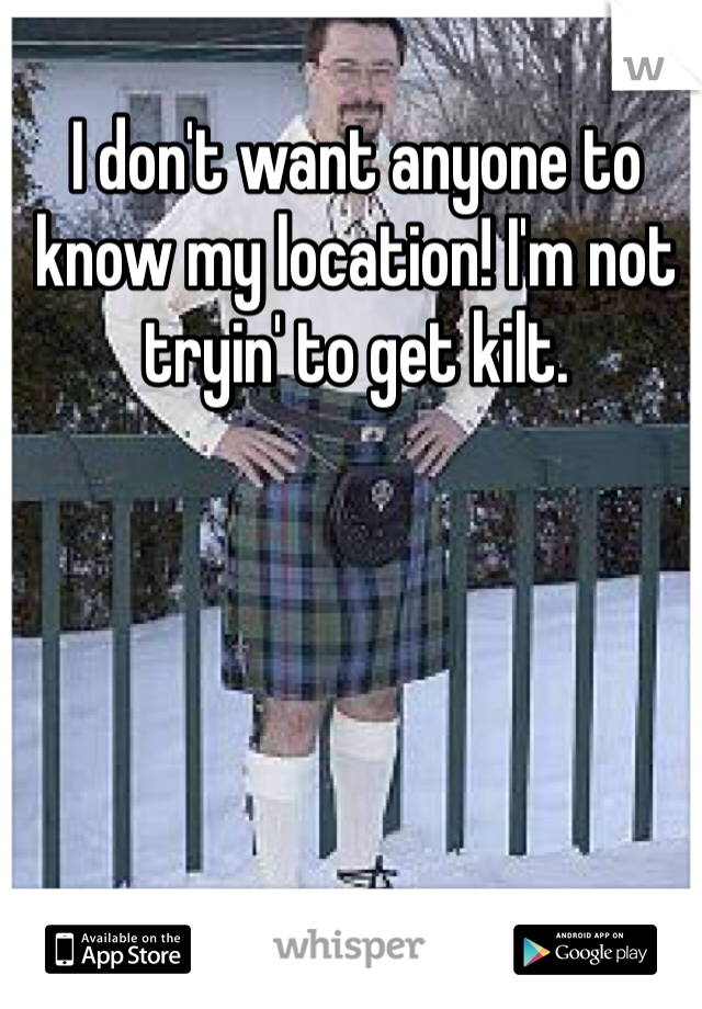 I don't want anyone to know my location! I'm not tryin' to get kilt.