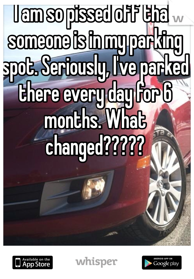 I am so pissed off that someone is in my parking spot. Seriously, I've parked there every day for 6 months. What changed?????