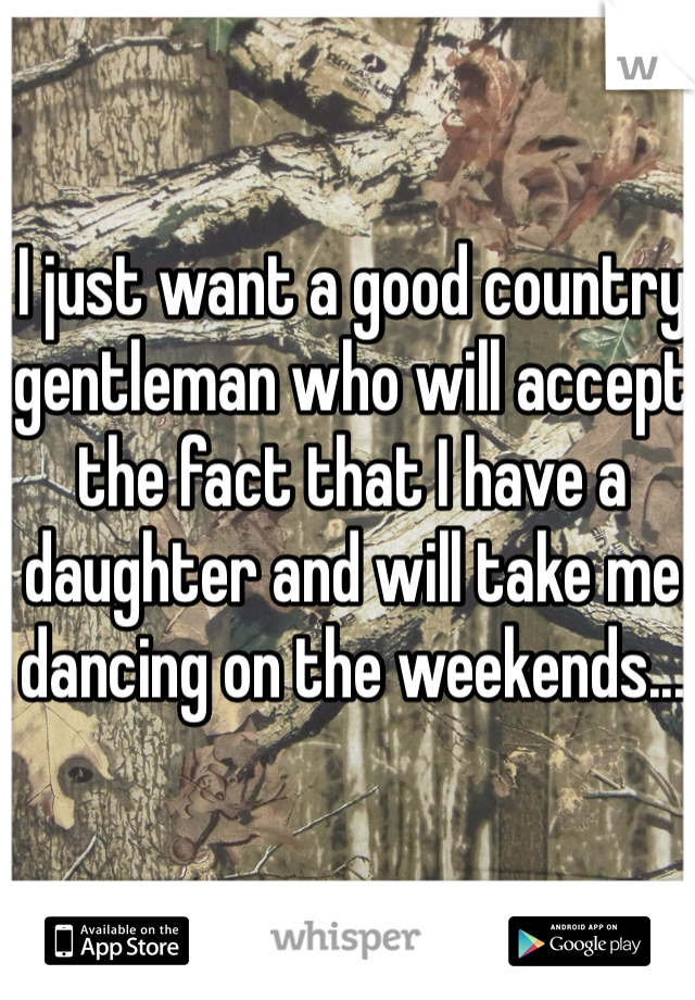 I just want a good country gentleman who will accept the fact that I have a daughter and will take me dancing on the weekends...