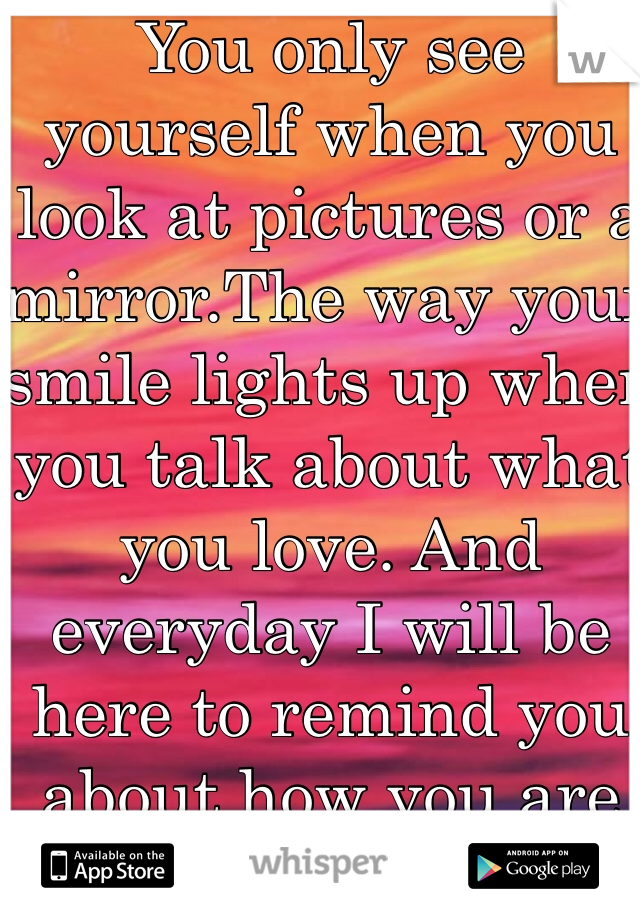You only see yourself when you look at pictures or a mirror.The way your smile lights up when you talk about what you love. And everyday I will be here to remind you about how you are perfect to me.