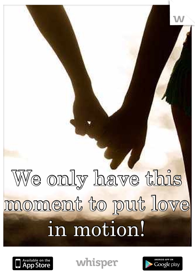 We only have this moment to put love in motion!