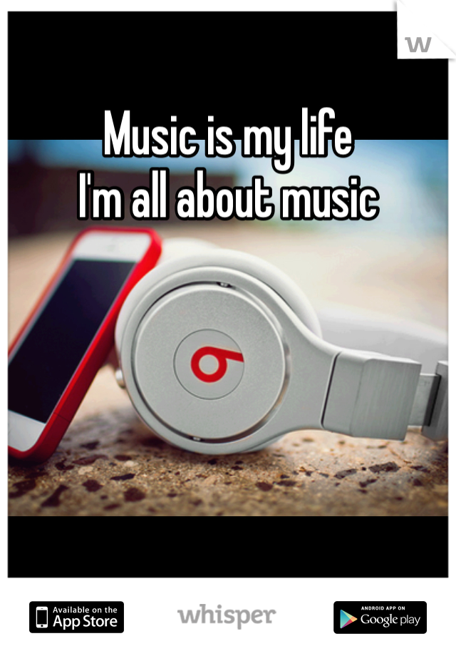 Music is my life  I'm all about music
