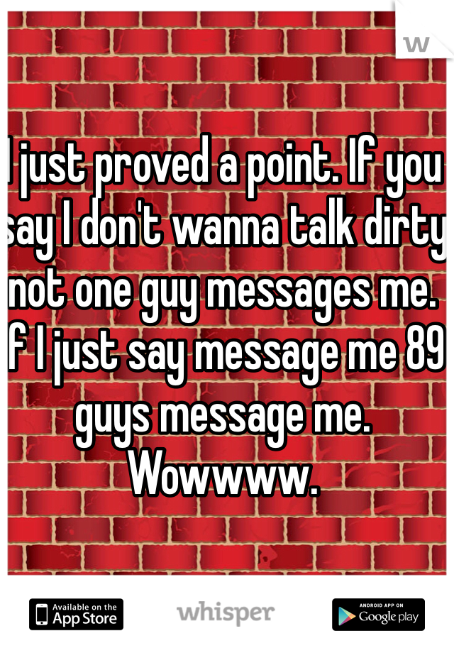 I just proved a point. If you say I don't wanna talk dirty not one guy messages me. If I just say message me 89 guys message me.  Wowwww.