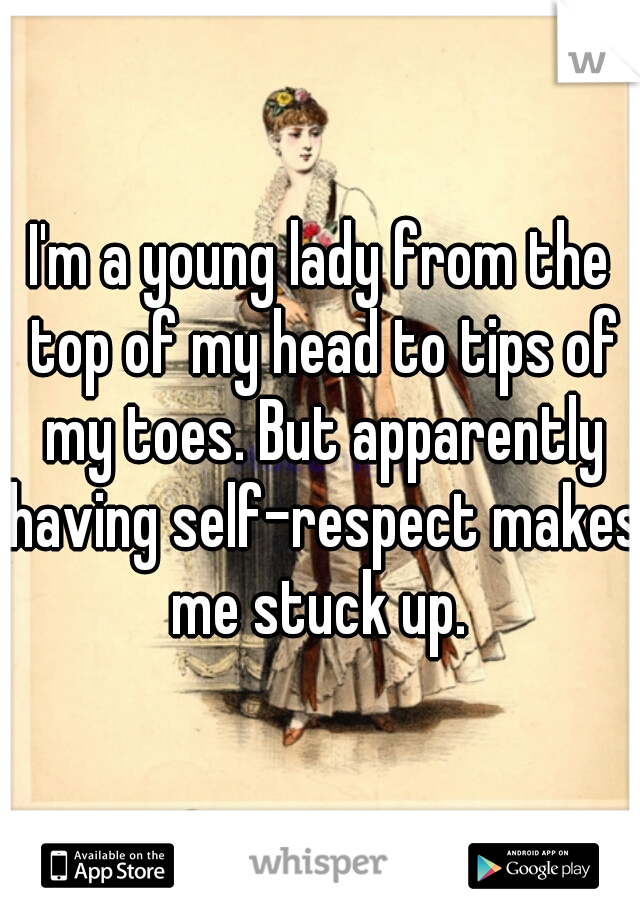 I'm a young lady from the top of my head to tips of my toes. But apparently having self-respect makes me stuck up.