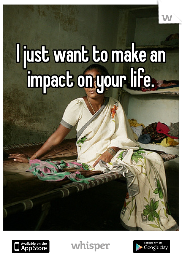 I just want to make an impact on your life.