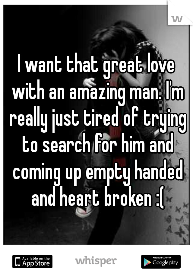 I want that great love with an amazing man. I'm really just tired of trying to search for him and coming up empty handed and heart broken :(