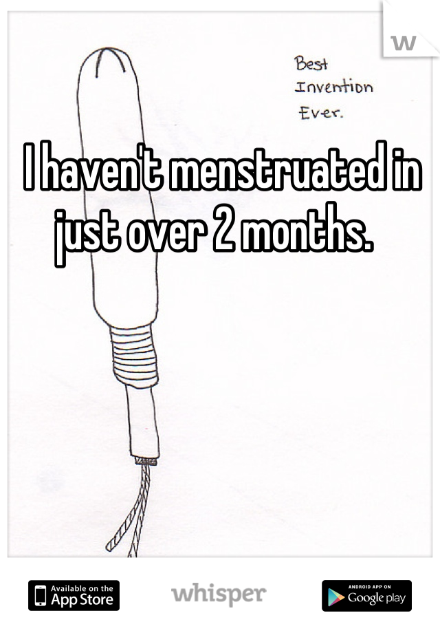 I haven't menstruated in just over 2 months.
