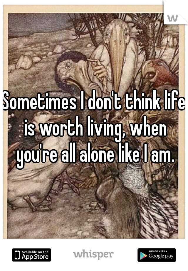 Sometimes I don't think life is worth living, when you're all alone like I am.